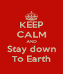 KEEP CALM AND Stay down To Earth - Personalised Poster A4 size