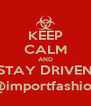 KEEP CALM AND STAY DRIVEN @importfashion - Personalised Poster A4 size