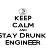 KEEP CALM AND STAY DRUNK  ENGINEER - Personalised Poster A4 size