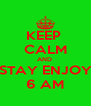 KEEP  CALM AND  STAY ENJOY 6 AM - Personalised Poster A4 size