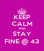 KEEP CALM AND STAY FINE @ 43 - Personalised Poster A4 size