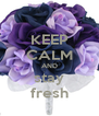 KEEP CALM AND stay fresh - Personalised Poster A4 size