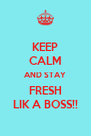 KEEP CALM AND STAY FRESH LIK A BOSS!! - Personalised Poster A4 size