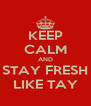 KEEP CALM AND STAY FRESH LIKE TAY - Personalised Poster A4 size