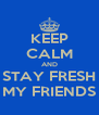 KEEP CALM AND STAY FRESH MY FRIENDS - Personalised Poster A4 size