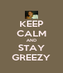KEEP CALM AND STAY GREEZY - Personalised Poster A4 size