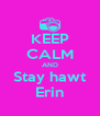 KEEP CALM AND Stay hawt Erin - Personalised Poster A4 size