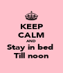 KEEP CALM AND Stay in bed  Till noon - Personalised Poster A4 size