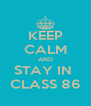 KEEP CALM AND STAY IN  CLASS 86 - Personalised Poster A4 size