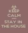 KEEP CALM AND STAY IN  THE HOUSE  - Personalised Poster A4 size