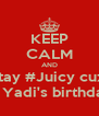 KEEP CALM AND Stay #Juicy cuz  It's Yadi's birthday   - Personalised Poster A4 size