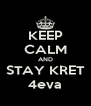 KEEP CALM AND STAY KRET 4eva - Personalised Poster A4 size