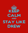 KEEP CALM AND STAY LIKE DREW - Personalised Poster A4 size