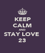 KEEP CALM AND STAY LOVE  23 - Personalised Poster A4 size