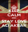 KEEP CALM AND STAY LOVE ALI AKBAR - Personalised Poster A4 size