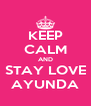 KEEP CALM AND STAY LOVE AYUNDA - Personalised Poster A4 size