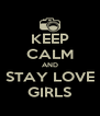 KEEP CALM AND STAY LOVE GIRLS - Personalised Poster A4 size