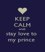 KEEP CALM AND stay love to  my prince  - Personalised Poster A4 size