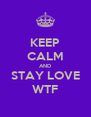 KEEP CALM AND STAY LOVE WTF - Personalised Poster A4 size