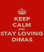 KEEP CALM AND STAY LOVING DIMAS - Personalised Poster A4 size