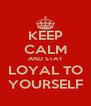 KEEP CALM AND STAY LOYAL TO YOURSELF - Personalised Poster A4 size