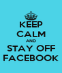 KEEP CALM AND STAY OFF FACEBOOK - Personalised Poster A4 size