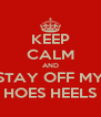 KEEP CALM AND STAY OFF MY HOES HEELS - Personalised Poster A4 size