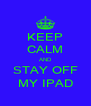 KEEP CALM AND STAY OFF MY IPAD - Personalised Poster A4 size