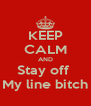KEEP CALM AND Stay off  My line bitch - Personalised Poster A4 size