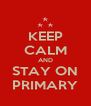 KEEP CALM AND STAY ON PRIMARY - Personalised Poster A4 size