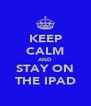 KEEP CALM AND STAY ON THE IPAD - Personalised Poster A4 size