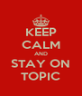 KEEP CALM AND STAY ON TOPIC - Personalised Poster A4 size