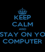 KEEP CALM AND STAY ON YO COMPUTER - Personalised Poster A4 size