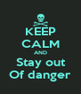 KEEP CALM AND Stay out Of danger - Personalised Poster A4 size