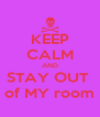 KEEP CALM AND STAY OUT  of MY room - Personalised Poster A4 size