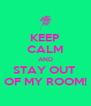 KEEP CALM AND STAY OUT  OF MY ROOM! - Personalised Poster A4 size