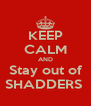 KEEP CALM AND Stay out of SHADDERS  - Personalised Poster A4 size