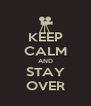 KEEP CALM AND STAY OVER - Personalised Poster A4 size