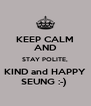 KEEP CALM AND STAY POLITE, KIND and HAPPY SEUNG :-)  - Personalised Poster A4 size