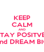 KEEP CALM AND STAY POSITVE  and DREAM BIG - Personalised Poster A4 size