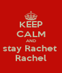KEEP CALM AND stay Rachet  Rachel - Personalised Poster A4 size