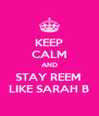 KEEP CALM AND STAY REEM  LIKE SARAH B - Personalised Poster A4 size