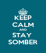 KEEP CALM AND STAY  SOMBER - Personalised Poster A4 size