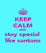 KEEP CALM AND stay special  like santana - Personalised Poster A4 size