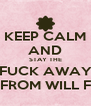KEEP CALM AND STAY THE FUCK AWAY FROM WILL F - Personalised Poster A4 size