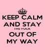 KEEP CALM AND STAY THE FUCK OUT OF MY WAY - Personalised Poster A4 size
