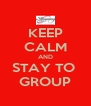 KEEP CALM AND STAY TO  GROUP - Personalised Poster A4 size