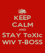KEEP CALM AND STAY ToXIc WIV T-BOSS - Personalised Poster A4 size
