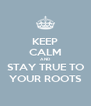 KEEP CALM AND STAY TRUE TO YOUR ROOTS - Personalised Poster A4 size