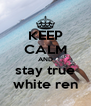 KEEP CALM AND stay true white ren - Personalised Poster A4 size